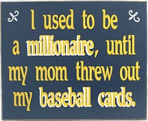 I used to be a millionaire until my mom threw out my baseball cards Sign