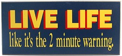 Live Life like it is the 2 minute warning Sign