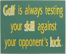 Golf is always testing your skill against your opponent's luck Sign